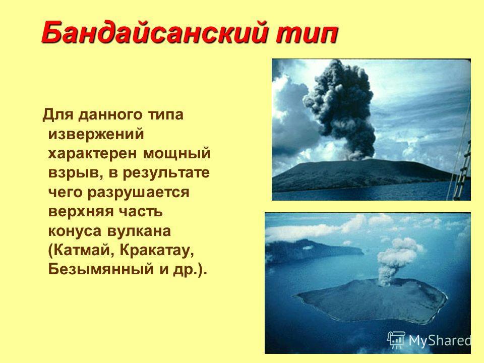 Бандайсанский тип Для данного типа извержений характерен мощный взрыв, в результате чего разрушается верхняя часть конуса вулкана (Катмай, Кракатау, Безымянный и др.).