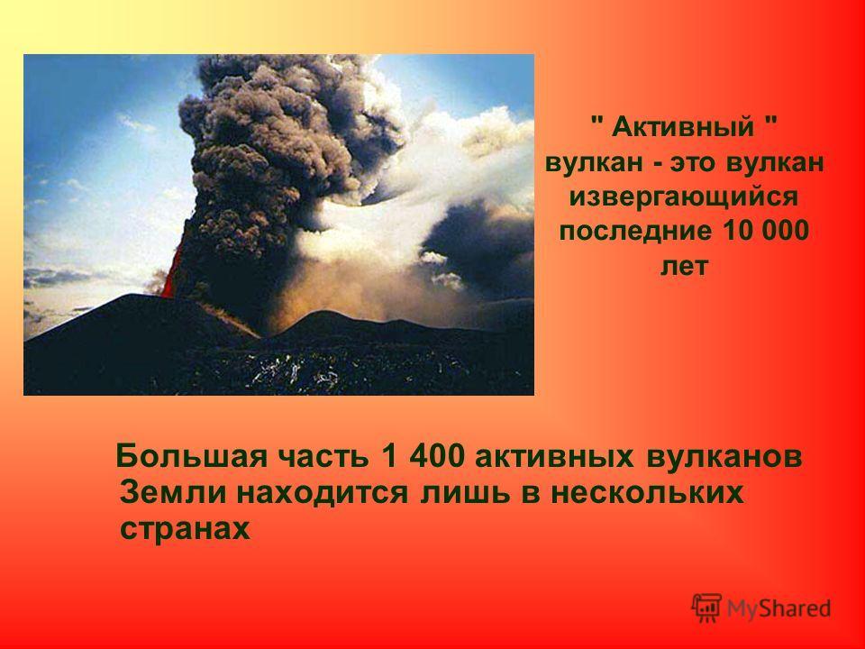 Активный  вулкан - это вулкан извергающийся последние 10 000 лет Большая часть 1 400 активных вулканов Земли находится лишь в нескольких странах