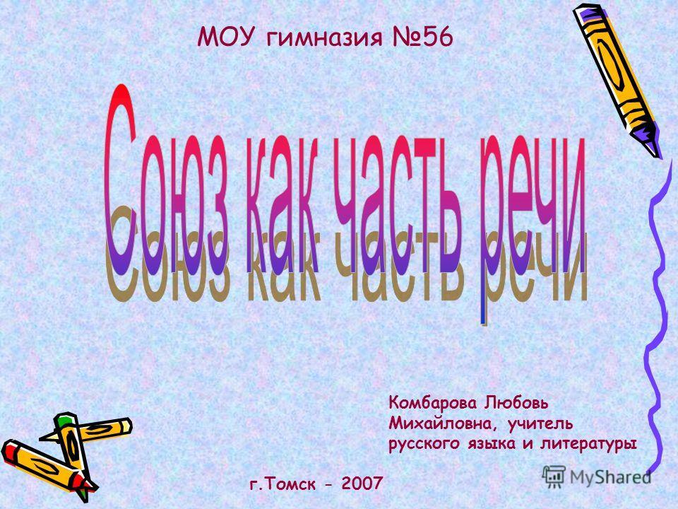 Комбарова Любовь Михайловна, учитель русского языка и литературы МОУ гимназия 56 г.Томск - 2007