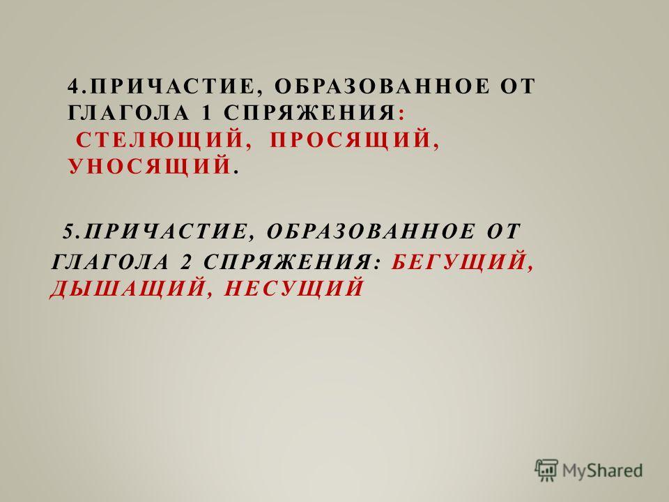 4.ПРИЧАСТИЕ, ОБРАЗОВАННОЕ ОТ ГЛАГОЛА 1 СПРЯЖЕНИЯ: СТЕЛЮЩИЙ, ПРОСЯЩИЙ, УНОСЯЩИЙ. 5.ПРИЧАСТИЕ, ОБРАЗОВАННОЕ ОТ ГЛАГОЛА 2 СПРЯЖЕНИЯ: БЕГУЩИЙ, ДЫШАЩИЙ, НЕСУЩИЙ