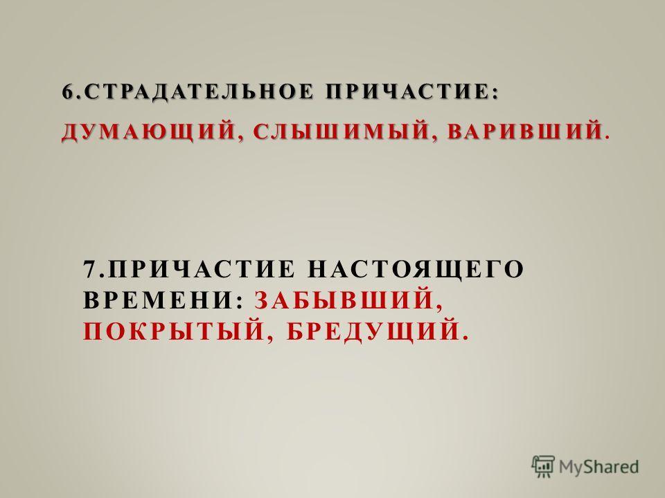 7. ПРИЧАСТИЕ НАСТОЯЩЕГО ВРЕМЕНИ: ЗАБЫВШИЙ, ПОКРЫТЫЙ, БРЕДУЩИЙ. 6. СТРАДАТЕЛЬНОЕ ПРИЧАСТИЕ: ДУМАЮЩИЙ, СЛЫШИМЫЙ, ВАРИВШИЙ 6. СТРАДАТЕЛЬНОЕ ПРИЧАСТИЕ: ДУМАЮЩИЙ, СЛЫШИМЫЙ, ВАРИВШИЙ.