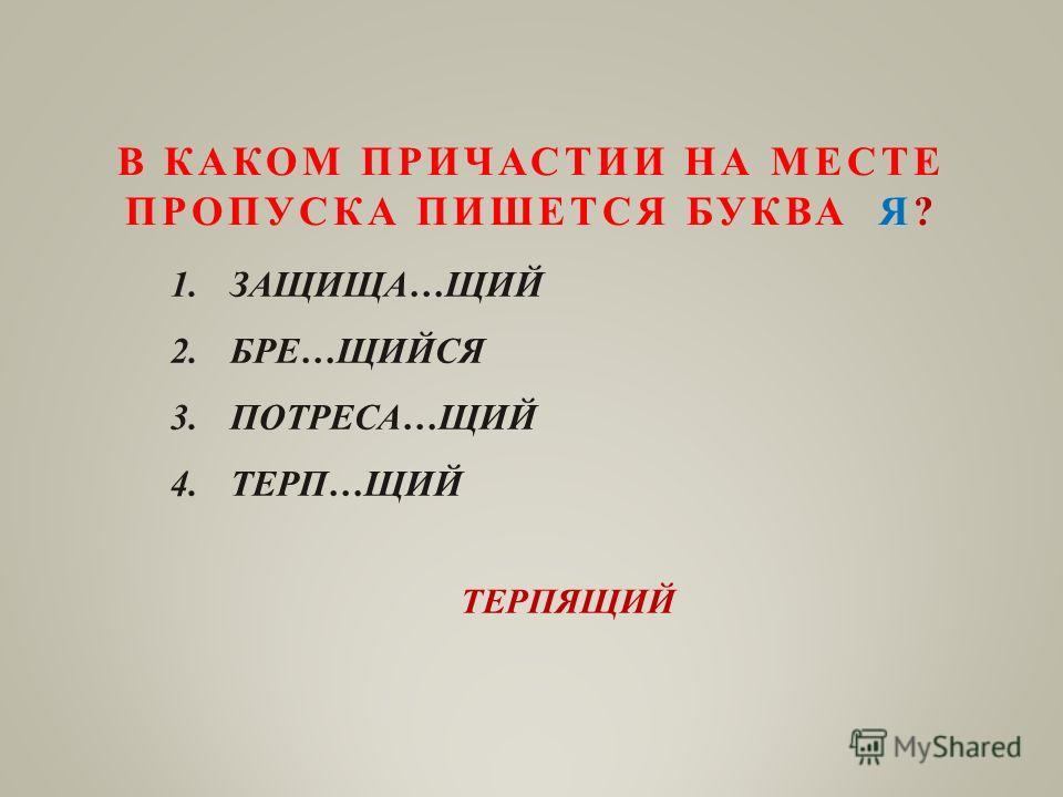 В КАКОМ ПРИЧАСТИИ НА МЕСТЕ ПРОПУСКА ПИШЕТСЯ БУКВА Я? 1.ЗАЩИЩА…ЩИЙ 2.БРЕ…ЩИЙСЯ 3.ПОТРЕСА…ЩИЙ 4.ТЕРП…ЩИЙ ТЕРПЯЩИЙ