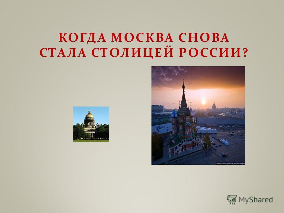 КОГДА МОСКВА СНОВА СТАЛА СТОЛИЦЕЙ РОССИИ ?