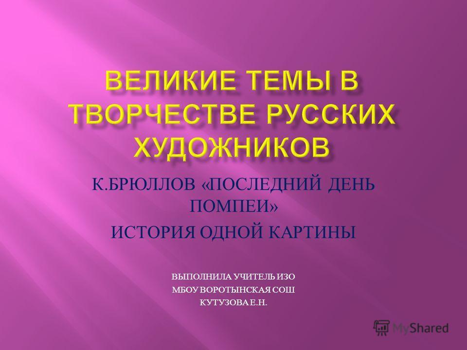К. БРЮЛЛОВ « ПОСЛЕДНИЙ ДЕНЬ ПОМПЕИ » ИСТОРИЯ ОДНОЙ КАРТИНЫ ВЫПОЛНИЛА УЧИТЕЛЬ ИЗО МБОУ ВОРОТЫНСКАЯ СОШ КУТУЗОВА Е. Н.