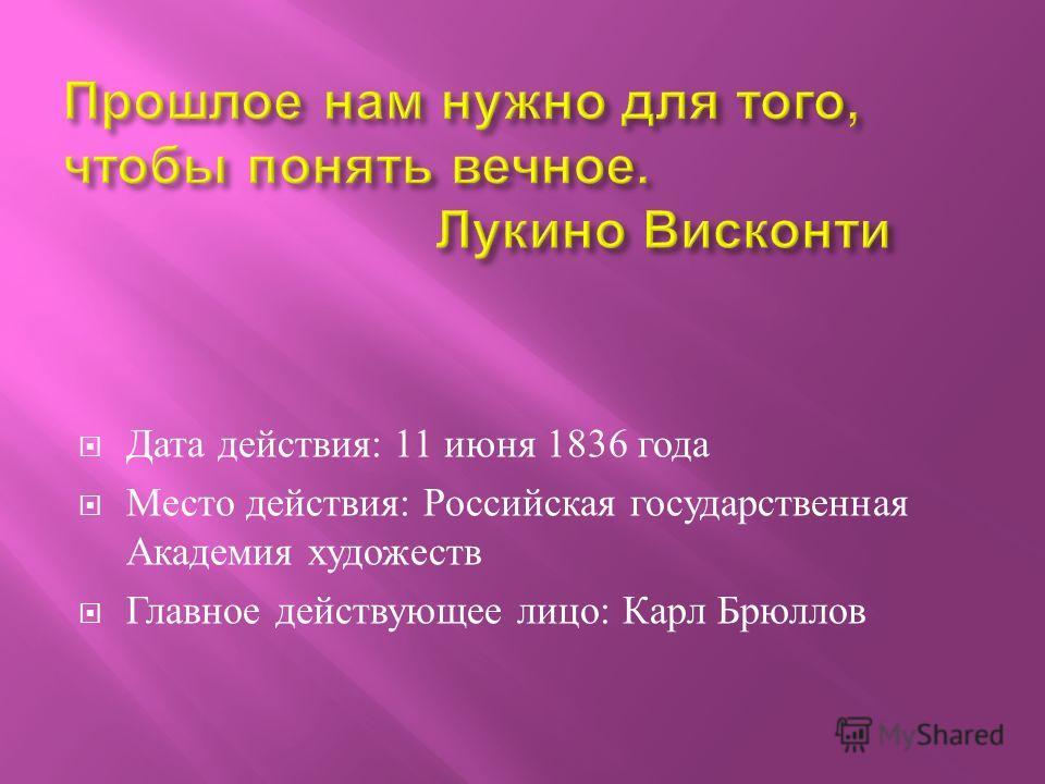 Дата действия : 11 июня 1836 года Место действия : Российская государственная Академия художеств Главное действующее лицо : Карл Брюллов