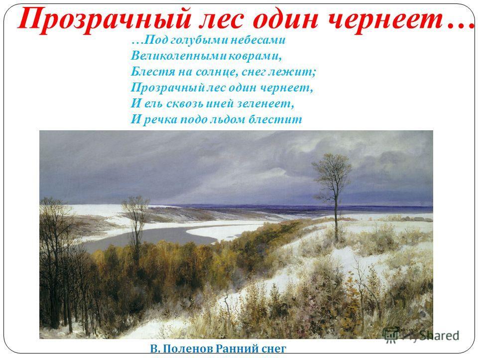 В. Поленов Ранний снег …Под голубыми небесами Великолепными коврами, Блестя на солнце, снег лежит; Прозрачный лес один чернеет, И ель сквозь иней зеленеет, И речка подо льдом блестит Прозрачный лес один чернеет…