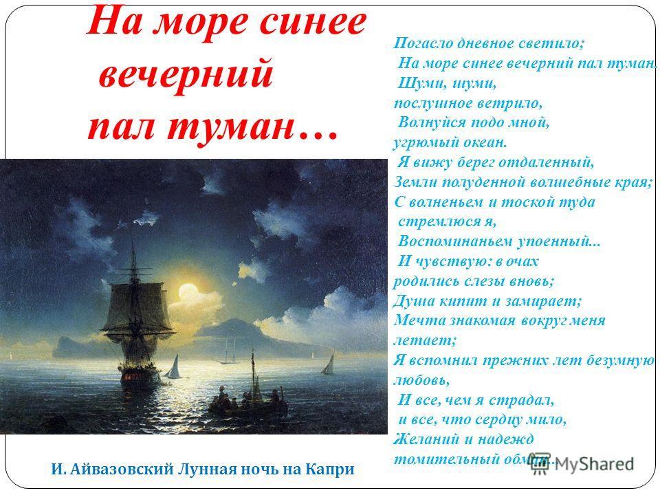 И. Айвазовский Лунная ночь на Капри Погасло дневное светило; На море синее вечерний пал туман. Шуми, шуми, послушное ветрило, Волнуйся подо мной, угрюмый океан. Я вижу берег отдаленный, Земли полуденной волшебные края; С волненьем и тоской туда стрем