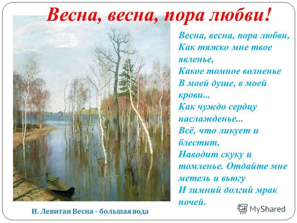 И. Левитан Весна - большая вода Весна, весна, пора любви, Как тяжко мне твое явленье, Какое томное волненье В моей душе, в моей крови... Как чуждо сердцу наслажденье... Всё, что ликует и блестит, Наводит скуку и томленье. Отдайте мне метель и вьюгу И