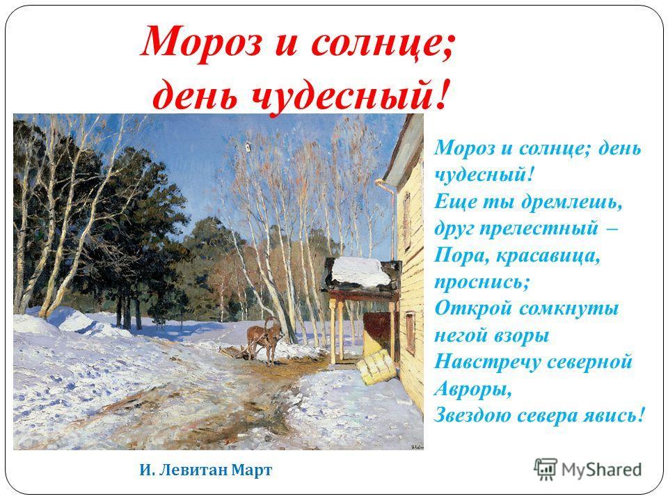 И. Левитан Март Мороз и солнце; день чудесный! Еще ты дремлешь, друг прелестный – Пора, красавица, проснись; Открой сомкнуты негой взоры Навстречу северной Авроры, Звездою севера явись! Мороз и солнце; день чудесный!