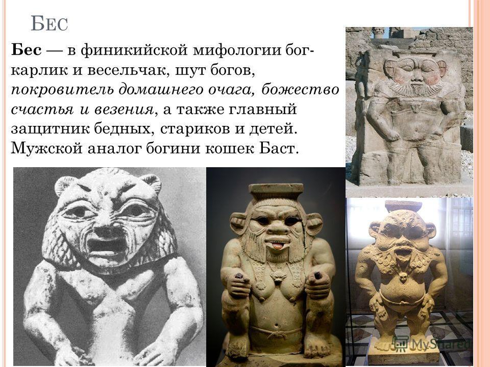 Б ЕС Бес в финикийской мифологии бог- карлик и весельчак, шут богов, покровитель домашнего очага, божество счастья и везения, а также главный защитник бедных, стариков и детей. Мужской аналог богини кошек Баст.