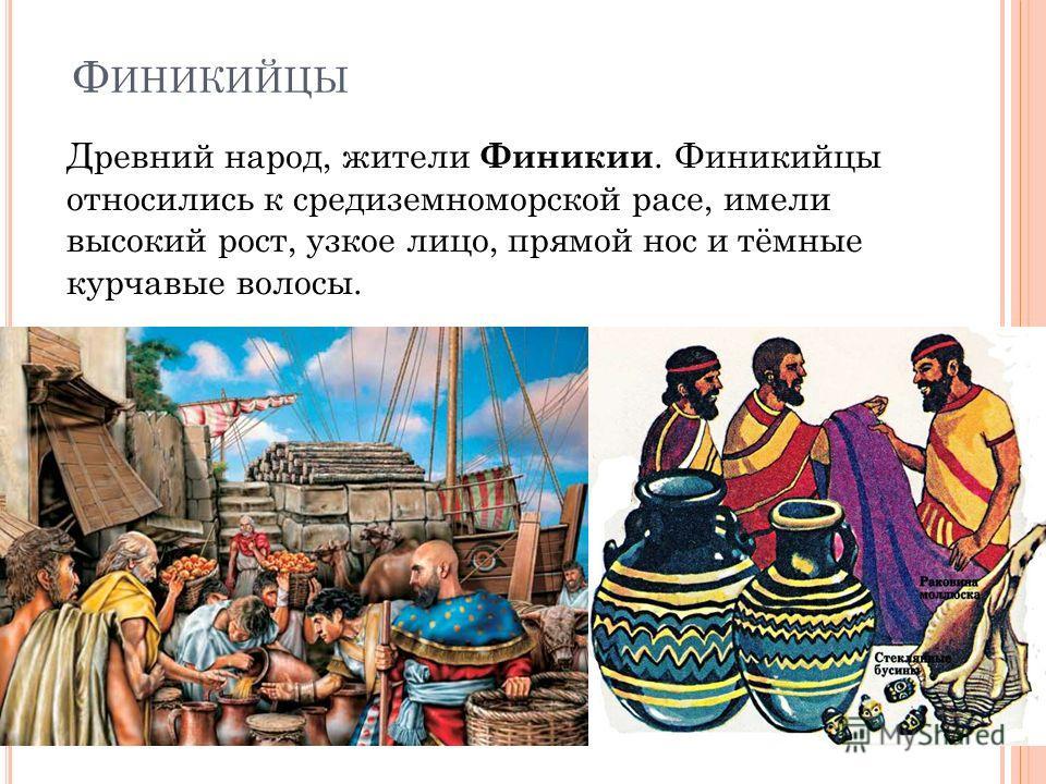 Ф ИНИКИЙЦЫ Древний народ, жители Финикии. Финикийцы относились к средиземноморской расе, имели высокий рост, узкое лицо, прямой нос и тёмные курчавые волосы.