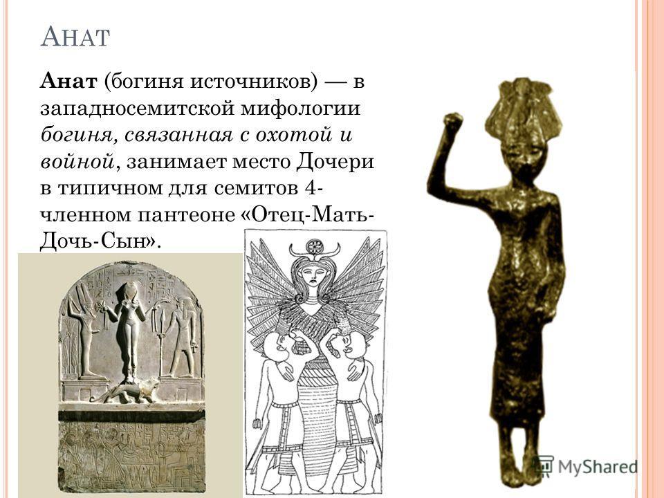 А НАТ Анат (богиня источников) в западносемитской мифологии богиня, связанная с охотой и войной, занимает место Дочери в типичном для семитов 4- членном пантеоне «Отец-Мать- Дочь-Сын».