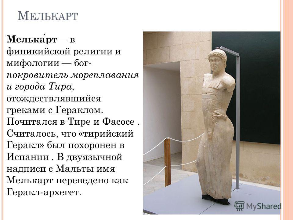 М ЕЛЬКАРТ Мелькарт в финикийской религии и мифологии бог- покровитель мореплавания и города Тира, отождествлявшийся греками с Гераклом. Почитался в Тире и Фасосе. Считалось, что «сирийский Геракл» был похоронен в Испании. В двуязычной надписи с Мальт