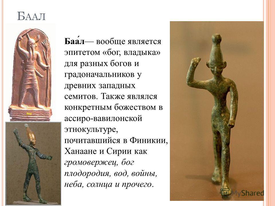 Б ААЛ Баал вообще является эпитетом «бог, владыка» для разных богов и градоначальников у древних западных семитов. Также являлся конкретным божеством в ассиро-вавилонской этнокультуре, почитавшийся в Финикии, Ханаане и Сирии как громовержец, бог плод