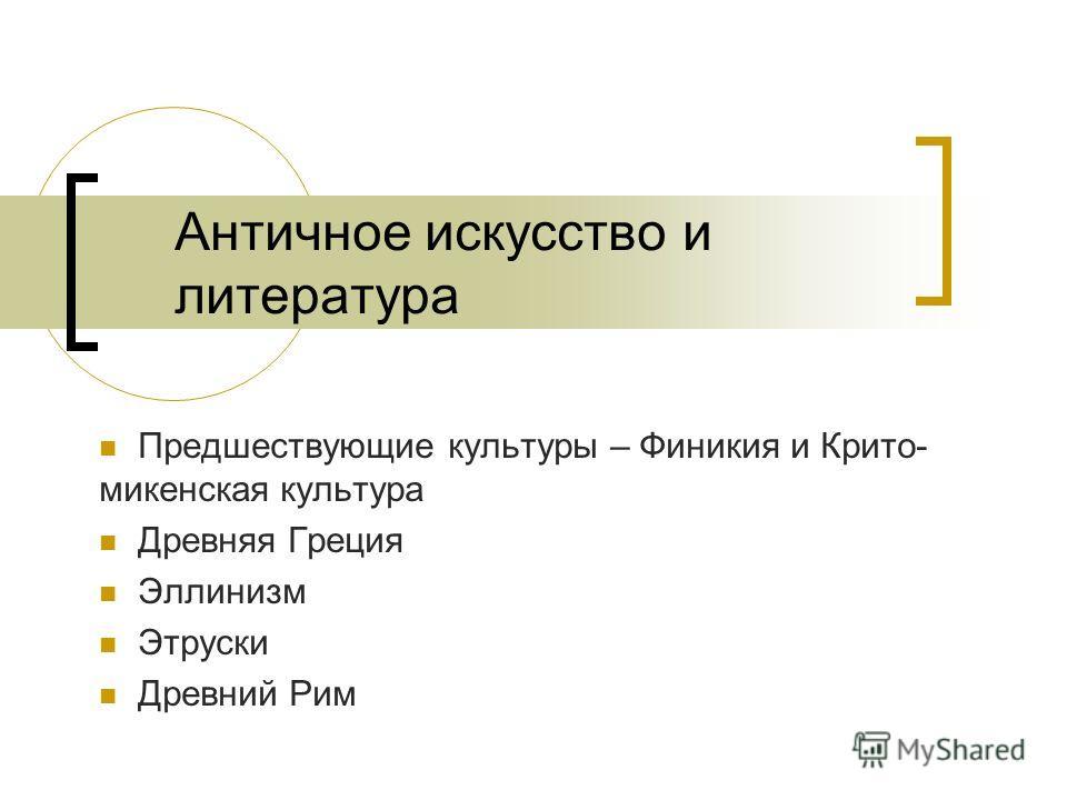 Античное искусство и литература Предшествующие культуры – Финикия и Крито- микенская культура Древняя Греция Эллинизм Этруски Древний Рим