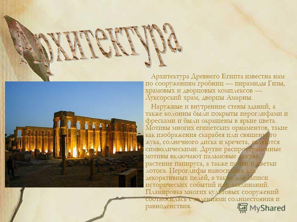 Архитектура Древнего Египта известна нам по сооружениям гробниц пирамиды Гизы, храмовых и дворцовых комплексов Луксорский храм, дворцы Амарны. Наружные и внутренние стены зданий, а также колонны были покрыты иероглифами и фресками и были окрашены в я