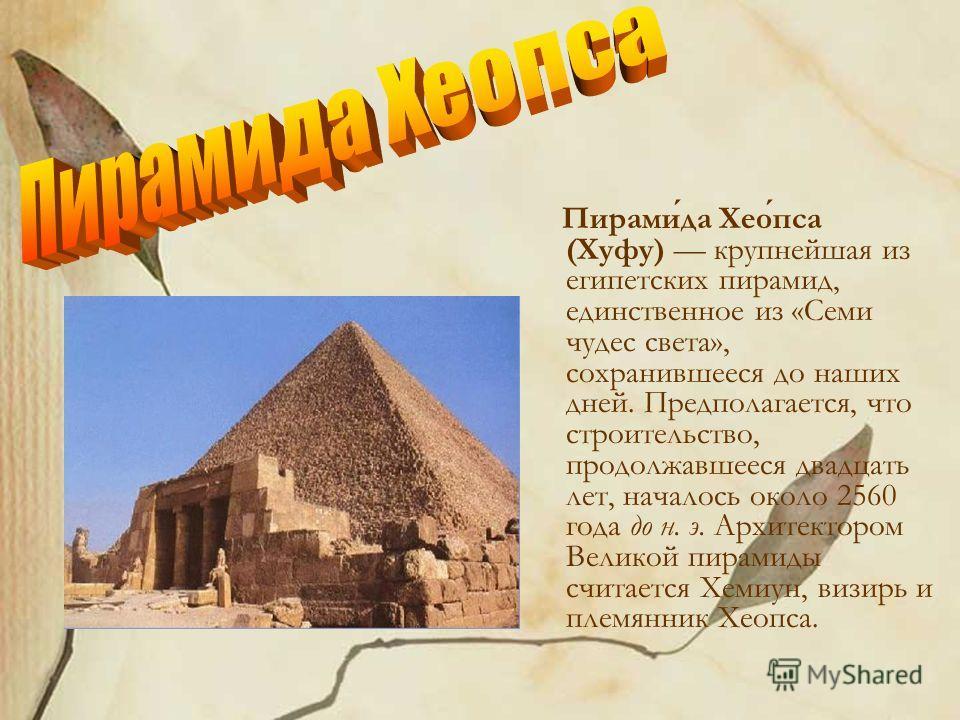 Пирамида Хеопса (Хуфу) крупнейшая из египетских пирамид, единственное из «Семи чудес света», сохранившееся до наших дней. Предполагается, что строительство, продолжавшееся двадцать лет, началось около 2560 года до н. э. Архитектором Великой пирамиды
