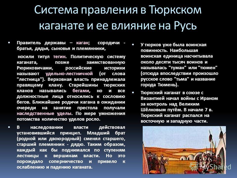 Система правления в Тюркском каганате и ее влияние на Русь Правитель державы – каган; сородичи - братья, дядья, сыновья и племянники, носили титул тегин. Политическую систему каганата, позже заимствованную Рюриковичами, российские историки называют у
