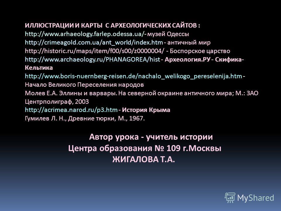 ИЛЛЮСТРАЦИИ И КАРТЫ С АРХЕОЛОГИЧЕСКИХ САЙТОВ : http://www.arhaeology.farlep.odessa.ua/- музей Одессы http://crimeagold.com.ua/ant_world/index.htm - античный мир http://historic.ru/maps/item/f00/s00/z0000004/ - Боспорское царство http://www.archaeolog