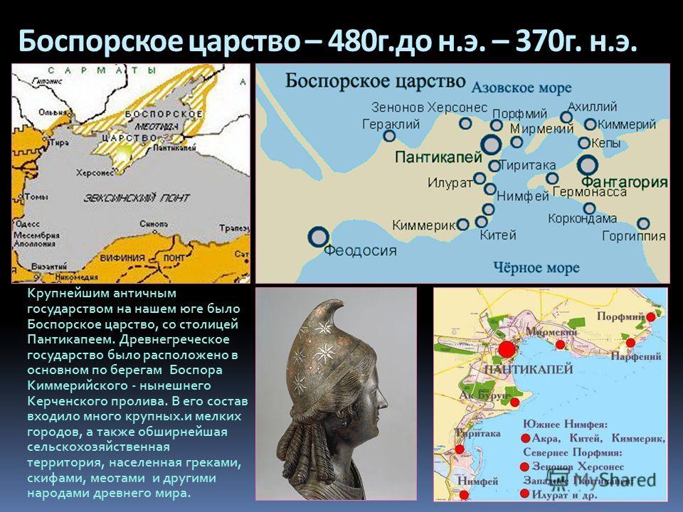 Боспорское царство – 480 г.до н.э. – 370 г. н.э. Крупнейшим античным государством на нашем юге было Боспорское царство, со столицей Пантикапеем. Древнегреческое государство было расположено в основном по берегам Боспора Киммерийского - нынешнего Керч
