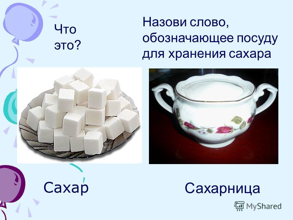 Сахар Сахарница Назови слово, обозначающее посуду для хранения сахара Что это?