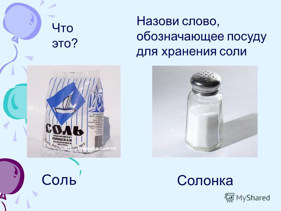 Соль Солонка Что это? Назови слово, обозначающее посуду для хранения соли