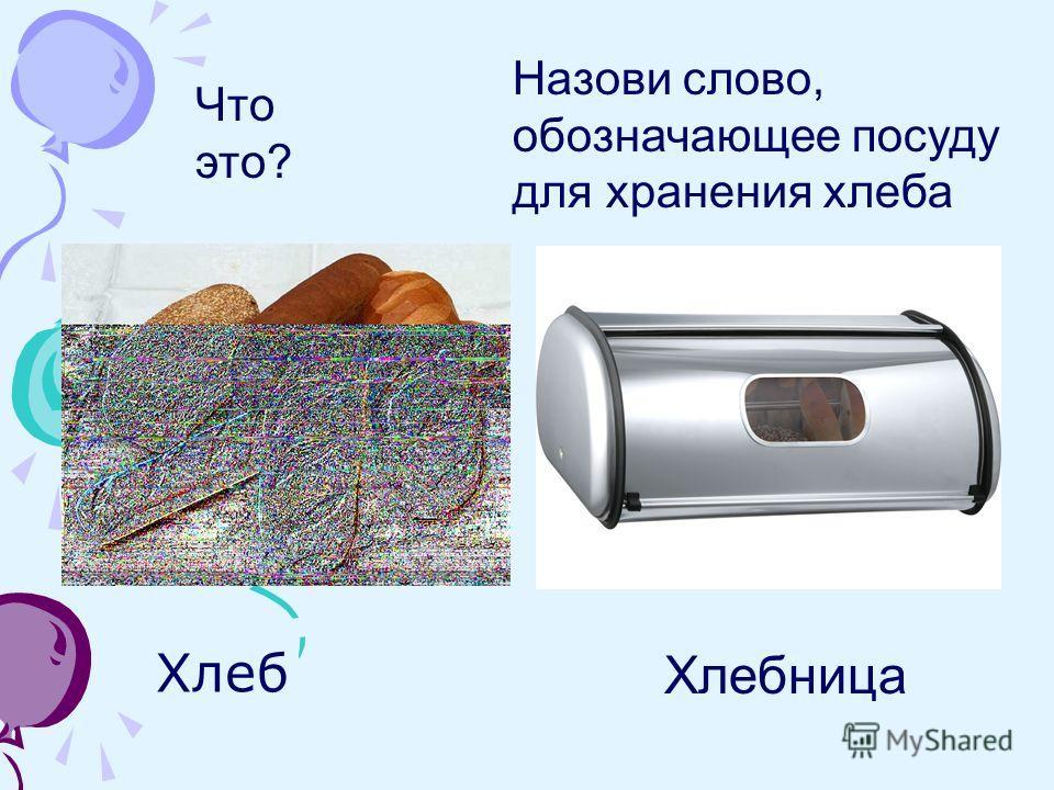 Хлеб Хлебница Что это? Назови слово, обозначающее посуду для хранения хлеба