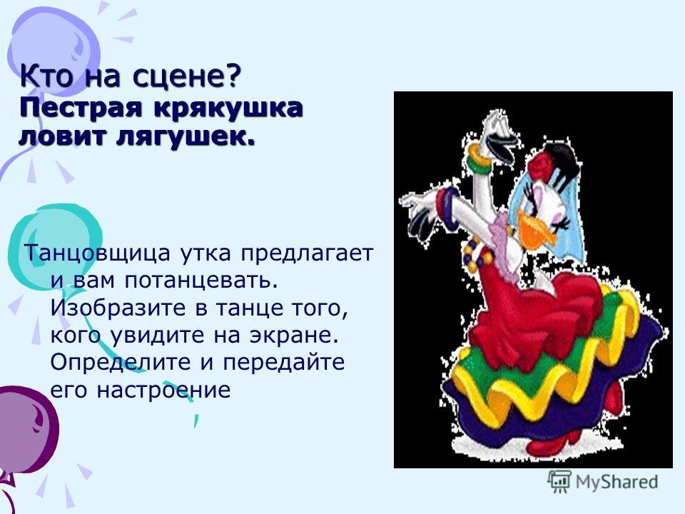 Кто на сцене? Пестрая крякушка ловит лягушек. Танцовщица утка предлагает и вам потанцевать. Изобразите в танце того, кого увидите на экране. Определите и передайте его настроение