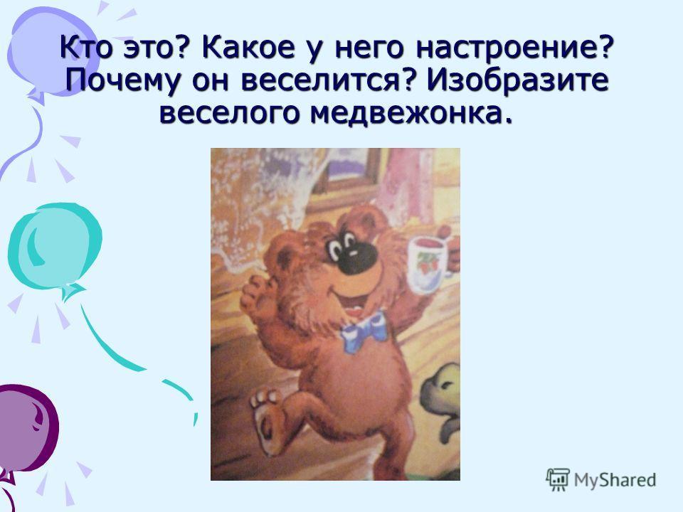 Кто это? Какое у него настроение? Почему он веселится? Изобразите веселого медвежонка.