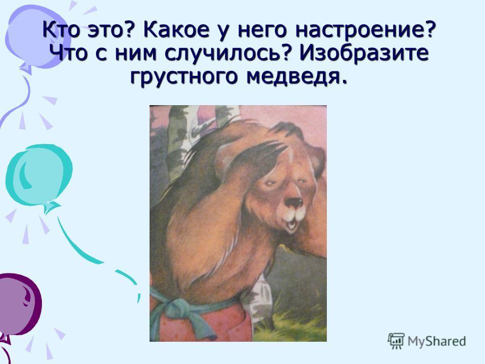 Кто это? Какое у него настроение? Что с ним случилось? Изобразите грустного медведя.