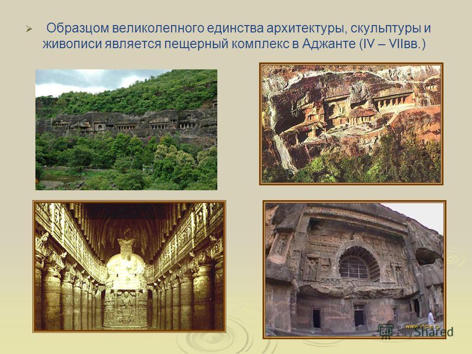 Образцом великолепного единства архитектуры, скульптуры и живописи является пещерный комплекс в Аджанте ( IV – VII вв.)