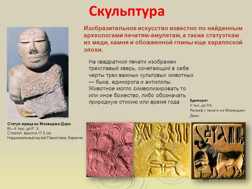Изобразительное искусство известно по найденным археологами печатям-амулетам, а также статуэткам из меди, камня и обожженной глины еще хараппской эпохи. На квадратной печати изображен трехглавый зверь, сочетающий в себе черты трех важных культовых жи