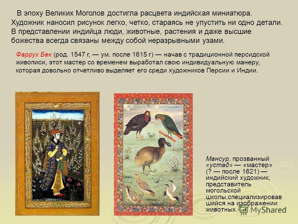 Фаррух Бек (род. 1547 г, ум. после 1615 г) начав с традиционной персидской живописи, этот мастер со временем выработал свою индивидуальную манеру, которая довольно отчетливо выделяет его среди художников Персии и Индии. В эпоху Великих Моголов достиг