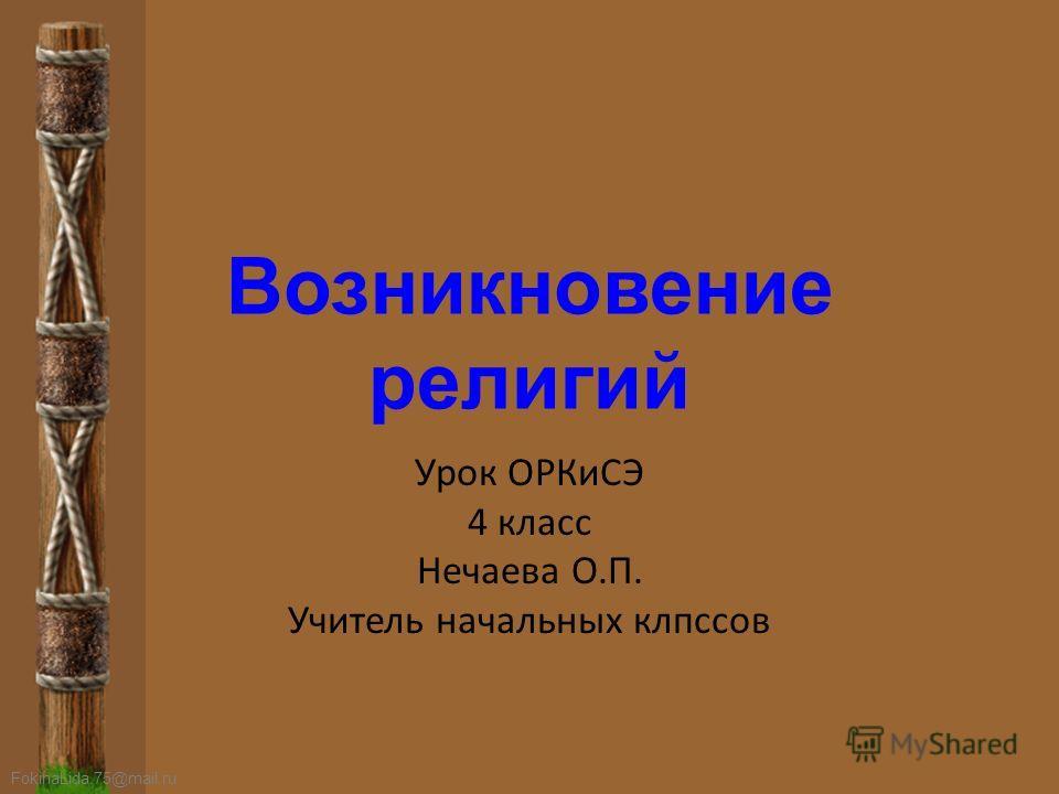 FokinaLida.75@mail.ru Возникновение религий Урок ОРКиСЭ 4 класс Нечаева О.П. Учитель начальных классов