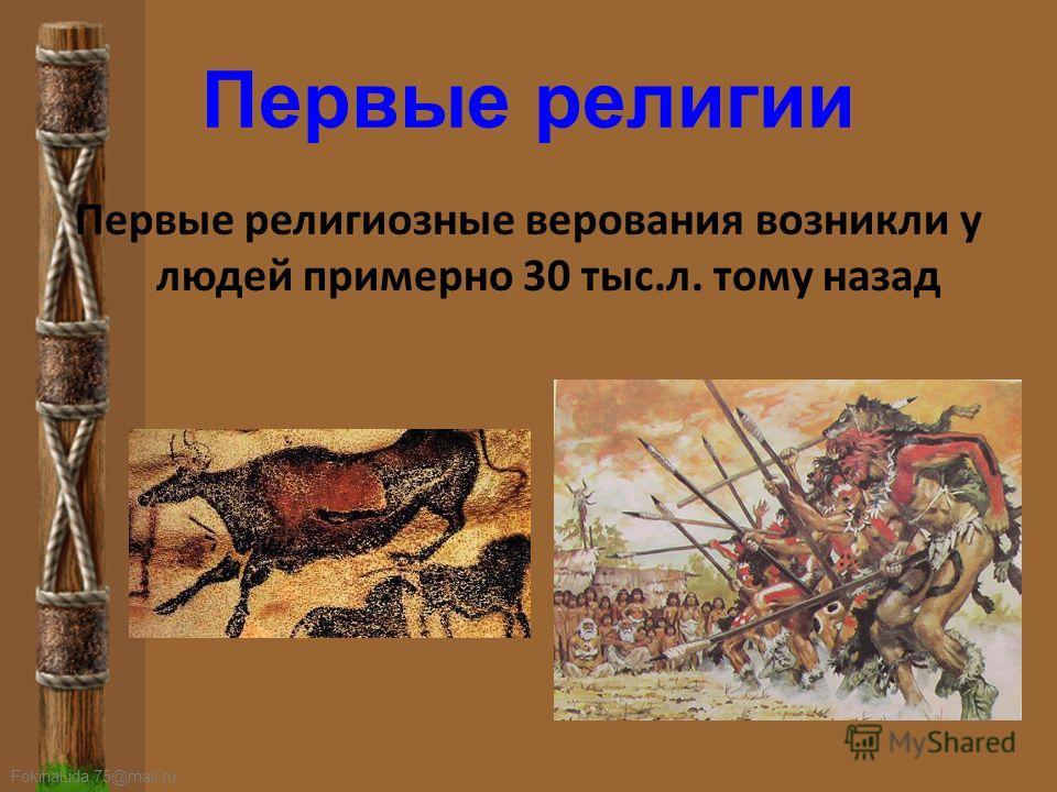 FokinaLida.75@mail.ru Первые религии Первые религиозные верования возникли у людей примерно 30 тыс.л. тому назад