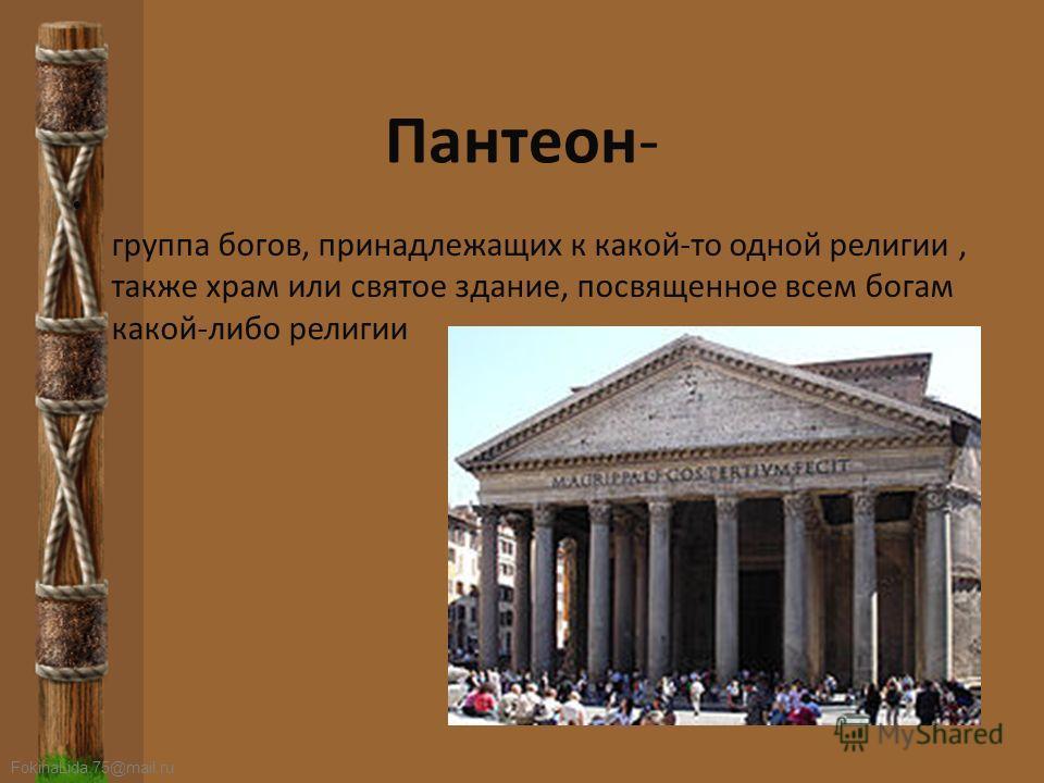 FokinaLida.75@mail.ru Пантеон- группа богов, принадлежащих к какой-то одной религии, также храм или святое здание, посвященное всем богам какой-либо религии