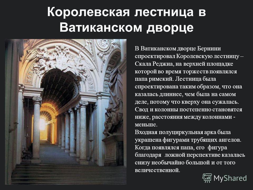 Королевская лестница в Ватиканском дворце В Ватиканском дворце Бернини спроектировал Королевскую лестницу – Скала Реджиа, на верхней площадке которой во время торжеств появлялся папа римский. Лестница была спроектирована таким образом, что она казала