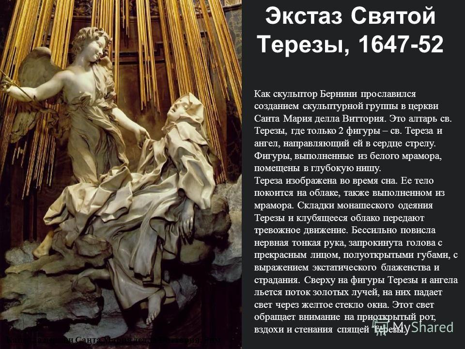 Как скульптор Бернини прославился созданием скульптурной группы в церкви Санта Мария делла Виттория. Это алтарь св. Терезы, где только 2 фигуры – св. Тереза и ангел, направляющий ей в сердце стрелу. Фигуры, выполненные из белого мрамора, помещены в г