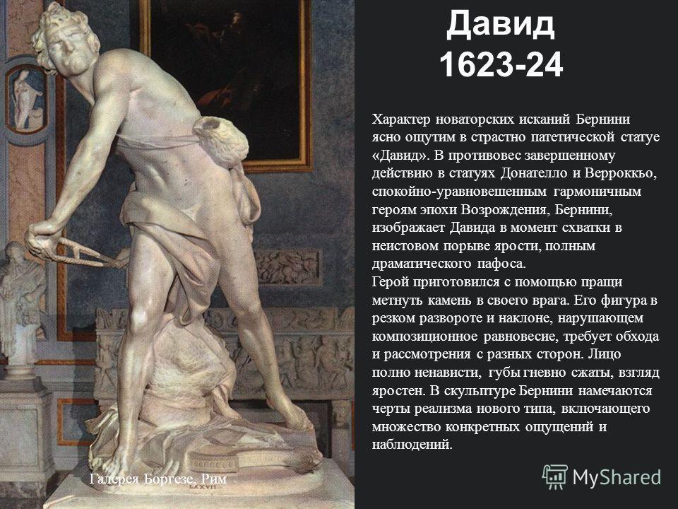 Галерея Боргезе, Рим Характер новаторских исканий Бернини ясно ощутим в страстно патетической статуе «Давид». В противовес завершенному действию в статуях Донателло и Верроккьо, спокойно-уравновешенным гармоничным героям эпохи Возрождения, Бернини, и