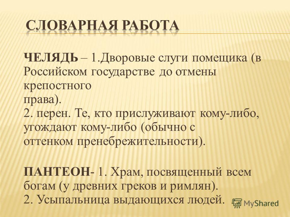 ЧЕЛЯДЬ – 1. Дворовые слуги помещика (в Российском государстве до отмены крепостного права). 2. перен. Те, кто прислуживают кому-либо, угождают кому-либо (обычно с оттенком пренебрежительности). ПАНТЕОН- 1. Храм, посвященный всем богам (у древних грек