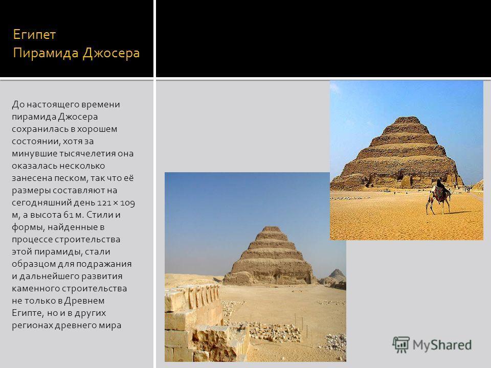 Египет Пирамида Джосера До настоящего времени пирамида Джосера сохранилась в хорошем состоянии, хотя за минувшие тысячелетия она оказалась несколько занесена песком, так что её размеры составляют на сегодняшний день 121 × 109 м, а высота 61 м. Стили