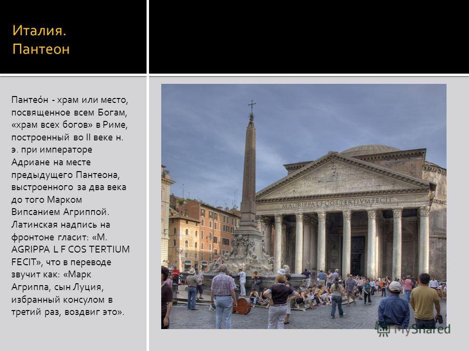 Италия. Пантеон Пантео́н - храм или место, посвященное всем Богам, «храм всех богов» в Риме, построенный во II веке н. э. при императоре Адриане на месте предыдущего Пантеона, выстроенного за два века до того Марком Випсанием Агриппой. Латинская надп