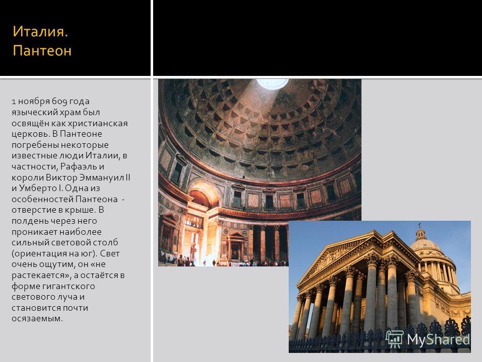 Италия. Пантеон 1 ноября 609 года языческий храм был освящён как христианская церковь. В Пантеоне погребены некоторые известные люди Италии, в частности, Рафаэль и короли Виктор Эммануил II и Умберто I. Одна из особенностей Пантеона - отверстие в кры