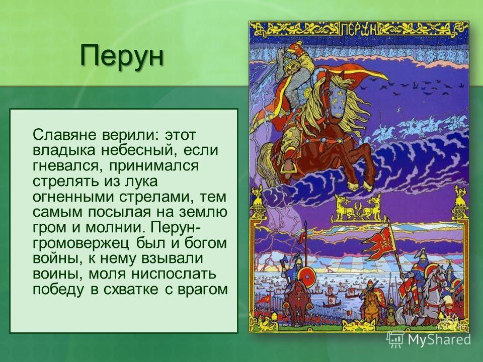 Перун Славяне верили: этот владыка небесный, если гневался, принимался стрелять из лука огненными стрелами, тем самым посылая на землю гром и молнии. Перун- громовержец был и богом войны, к нему взывали воины, моля ниспослать победу в схватке с враго