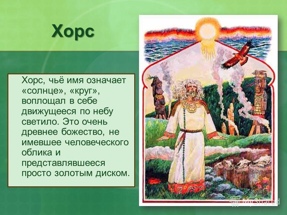 Хорс Хорс, чьё имя означает «солнце», «круг», воплощал в себе движущееся по небу светило. Это очень древнее божество, не имевшее человеческого облика и представлявшееся просто золотым диском.