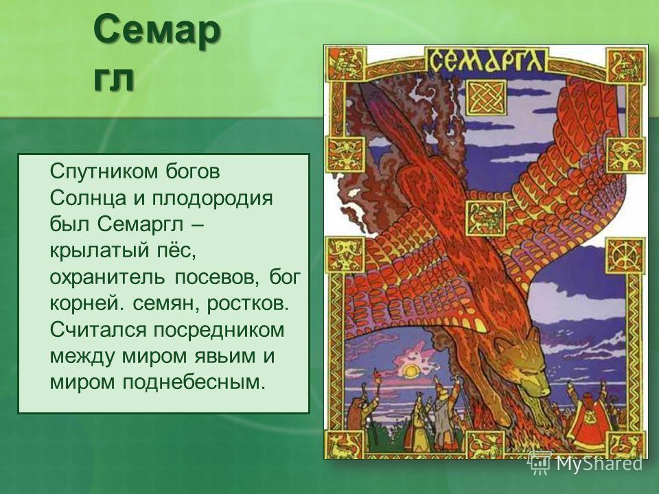 Семар гл Спутником богов Солнца и плодородия был Семаргл – крылатый пёс, охранитель посевов, бог корней. семян, ростков. Считался посредником между миром явьим и миром поднебесным.