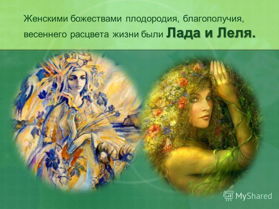 Лада и Леля. Женскими божествами плодородия, благополучия, весеннего расцвета жизни были Лада и Леля.