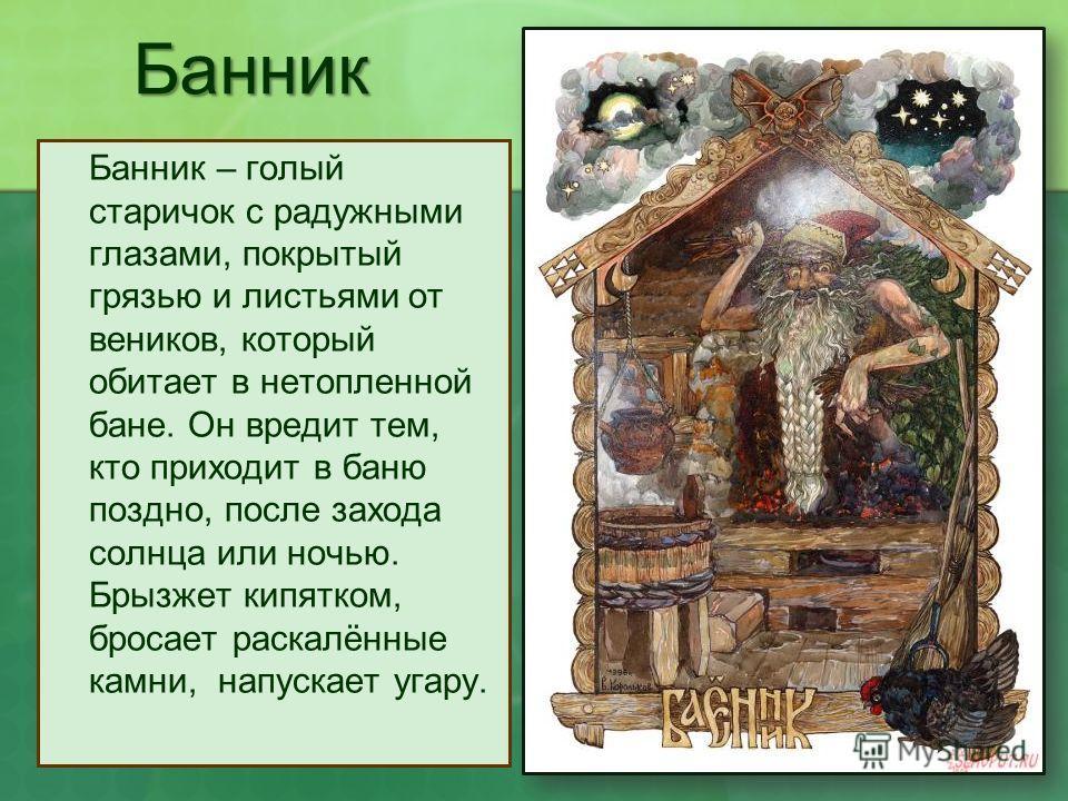 Банник Банник – голый старичок с радужными глазами, покрытый грязью и листьями от веников, который обитает в нетопленной бане. Он вредит тем, кто приходит в баню поздно, после захода солнца или ночью. Брызжет кипятком, бросает раскалённые камни, напу