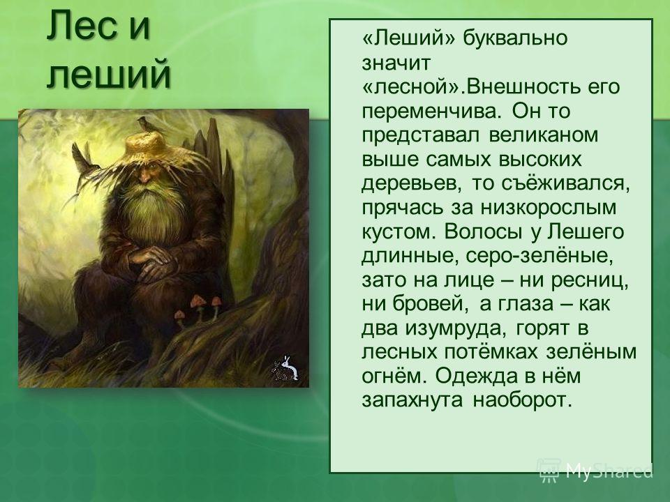 Лес и леший «Леший» буквально значит «лесной».Внешность его переменчива. Он то представал великаном выше самых высоких деревьев, то съёживался, прячась за низкорослым кустом. Волосы у Лешего длинные, серо-зелёные, зато на лице – ни ресниц, ни бровей,