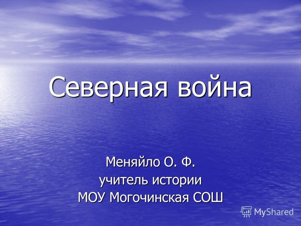 Северная война Меняйло О. Ф. учитель истории МОУ Могочинская СОШ